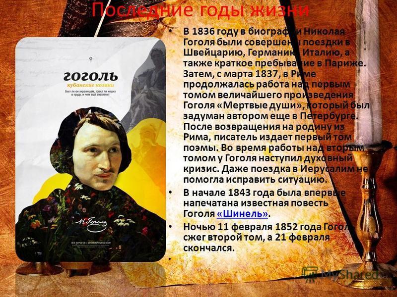 Последние годы жизни В 1836 году в биографии Николая Гоголя были совершены поездки в Швейцарию, Германию, Италию, а также краткое пребывание в Париже. Затем, с марта 1837, в Риме продолжалась работа над первым томом величайшего произведения Гоголя «М