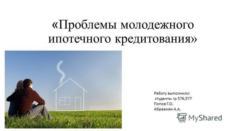 « Проблемы молодежного ипотечного кредитования» Работу выполнили: студенты гр 576,577 Попов Г.О. Абраамян А.А.