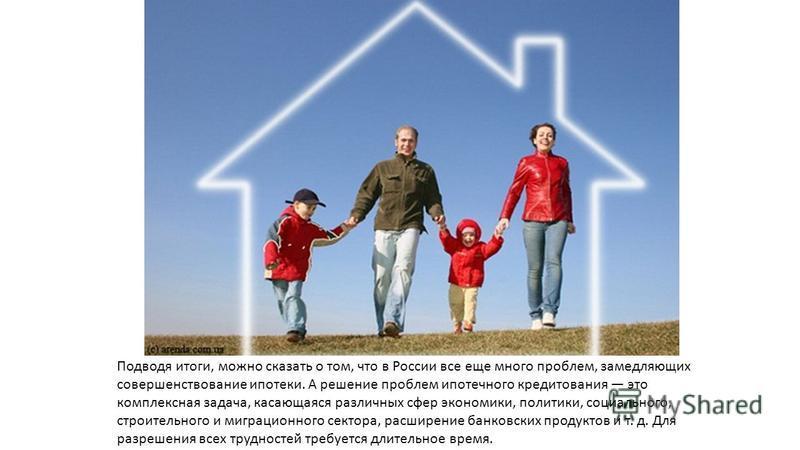 Подводя итоги, можно сказать о том, что в России все еще много проблем, замедляющих совершенствование ипотеки. А решение проблем ипотечного кредитования это комплексная задача, касающаяся различных сфер экономики, политики, социального, строительного