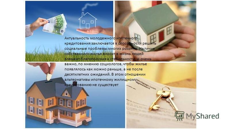 Актуальность молодежного ипотечного кредитования заключается в способности решить социальные проблемы многих россиян. Наличие собственного жилья вносит в жизнь людей элемент благополучия и стабильности, и очень важно, по мнению социологов, чтобы жиль