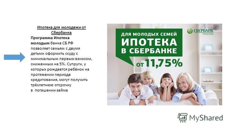 Ипотека для молодежи от Сбербанка Программа Ипотека молодым банка СБ РФ позволяет семьям с двумя детьми оформить ссуду с минимальным первым взносом, сниженным на 5%. Супруги, у которых рождается ребёнок на протяжении периода кредитования, могут получ