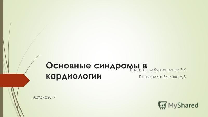 Основные синдромы в кардиологии Подготовил: Курваналиев Р.К Проверила: Блялова Д.Б Астана 2017