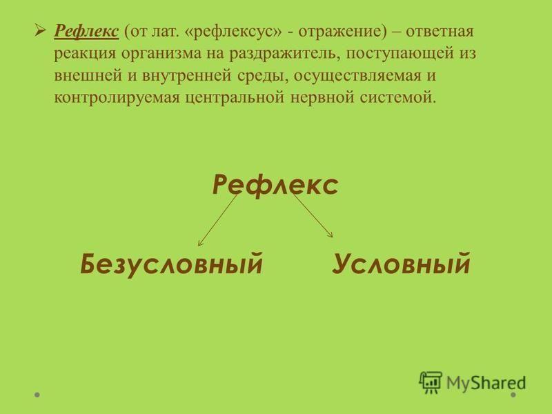 Рефлекс (от лат. «рефлексус» - отражение) – ответная реакция организма на раздражитель, поступающей из внешней и внутренней среды, осуществляемая и контролируемая центральной нервной системой. Рефлекс Безусловный Условный