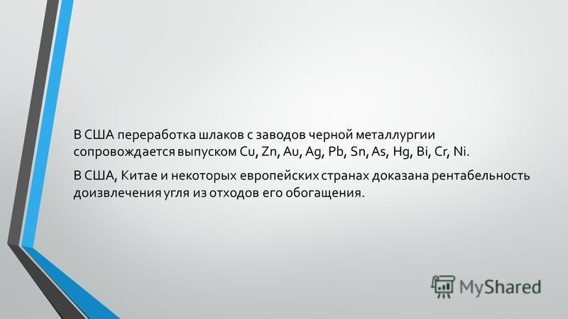 В США переработка шлаков с заводов черной металлургии сопровождается выпуском Cu, Zn, Au, Ag, Pb, Sn, As, Hg, Bi, Cr, Ni. В США, Китае и некоторых европейских странах доказана рентабельность до извлечения угля из отходов его обогащения.