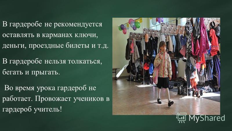 В гардеробе не рекомендуется оставлять в карманах ключи, деньги, проездные билеты и т.д. В гардеробе нельзя толкаться, бегать и прыгать. Во время урока гардероб не работает. Провожает учеников в гардероб учитель!