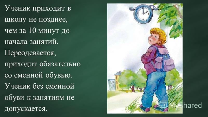 Ученик приходит в школу не позднее, чем за 10 минут до начала занятий. Переодевается, приходит обязательно со сменной обувью. Ученик без сменной обуви к занятиям не допускается.