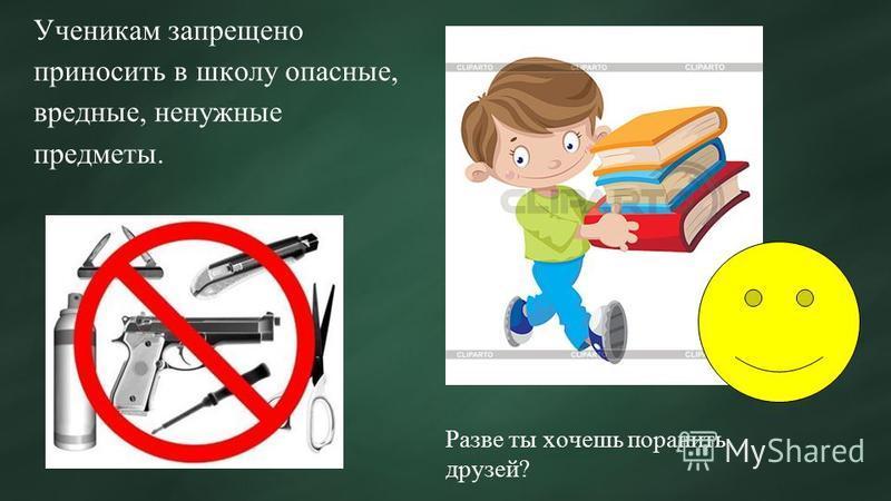 Ученикам запрещено приносить в школу опасные, вредные, ненужные предметы. Разве ты хочешь поранить друзей?