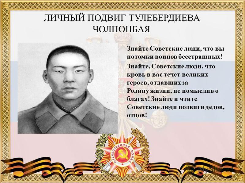 ЛИЧНЫЙ ПОДВИГ ТУЛЕБЕРДИЕВА ЧОЛПОНБАЯ Знайте Советские люди, что вы потомки воинов бесстрашных! Знайте, Советские люди, что кровь в вас течет великих героев, отдавших за Родину жизни, не помыслив о благах! Знайте и чтите Советские люди подвиги дедов,