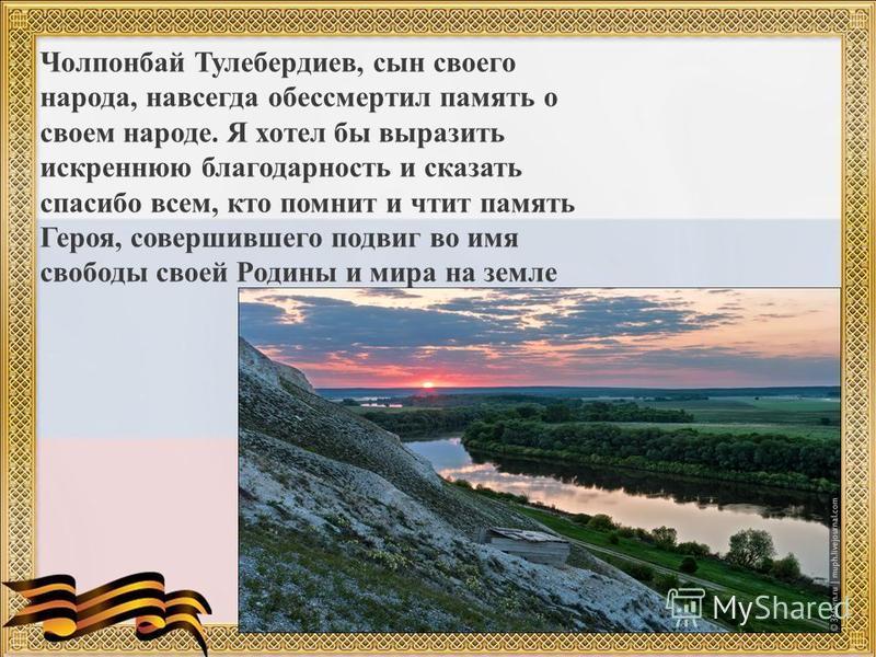 Чолпонбай Тулебердиев, сын своего народа, навсегда обессмертил память о своем народе. Я хотел бы выразить искреннюю благодарность и сказать спасибо всем, кто помнит и чтит память Героя, совершившего подвиг во имя свободы своей Родины и мира на земле