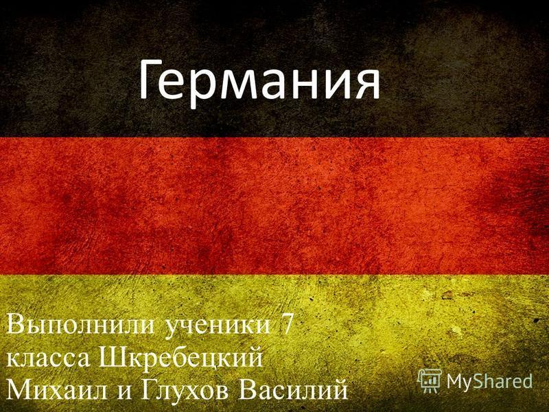 Германия Выполнили ученики 7 класса Шкребецкий Михаил и Глухов Василий