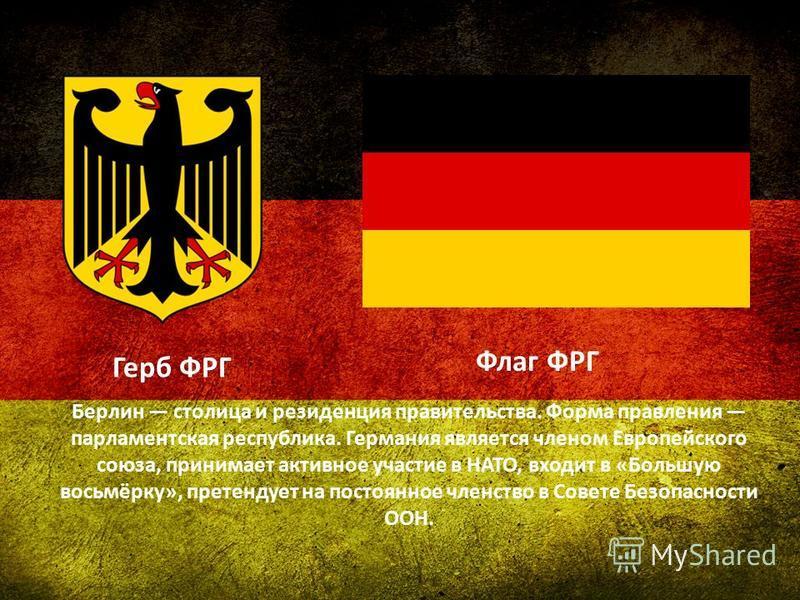 Герб ФРГ Флаг ФРГ Берлин столица и резиденция правительства. Форма правления парламентская республика. Германия является членом Европейского союза, принимает активное участие в НАТО, входит в «Большую восьмёрку», претендует на постоянное членство в С