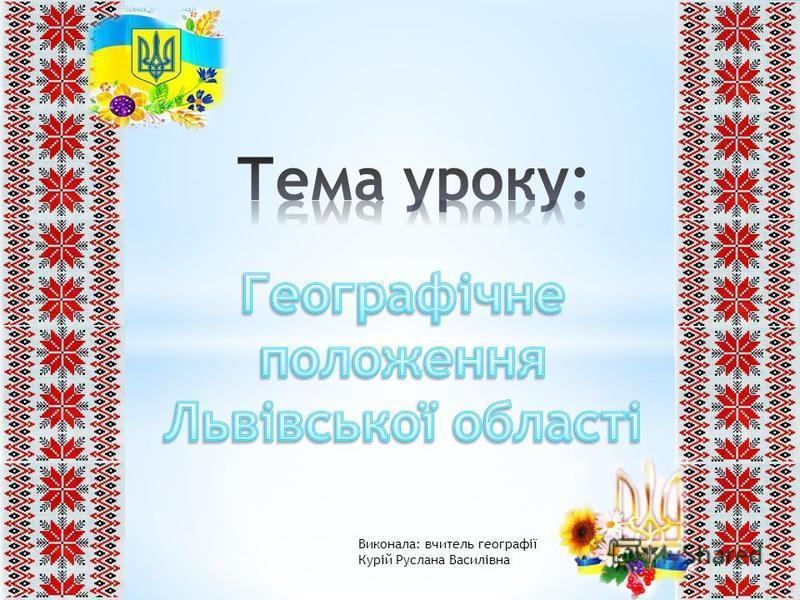Виконала: вчитель географії Курій Руслана Василівна