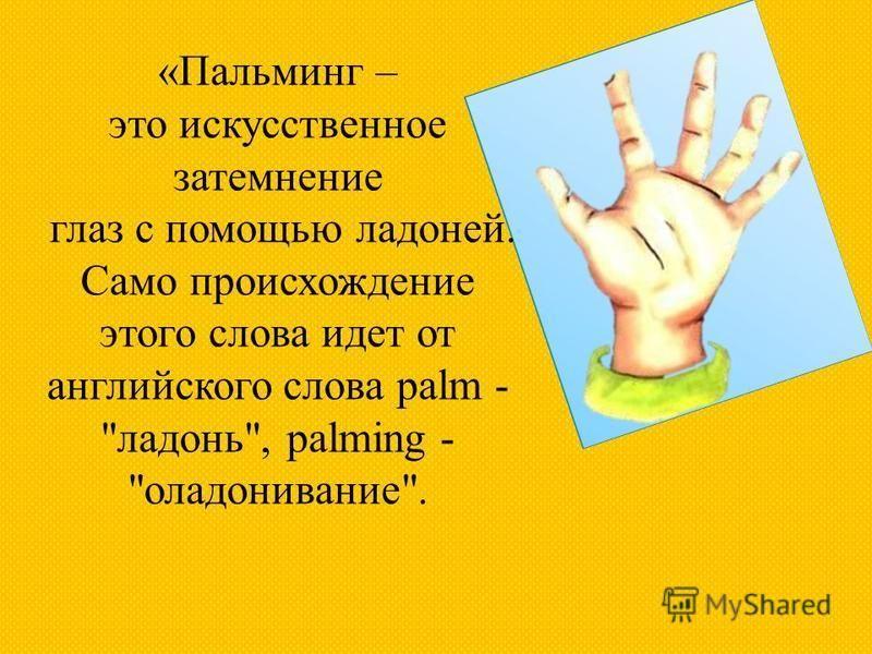 «Пальминг – это искусственное затемнение глаз с помощью ладоней. Само происхождение этого слова идет от английского слова palm - ладонь, palming - оладонивание.