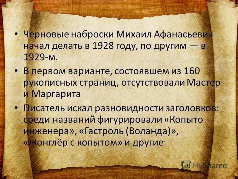 Черновые наброски Михаил Афанасьевич начал делать в 1928 году, по другим в 1929-м. В первом варианте, состоявшем из 160 рукописных страниц, отсутствовали Мастер и Маргарита Писатель искал разновидности заголовков: среди названий фигурировали «Копыто