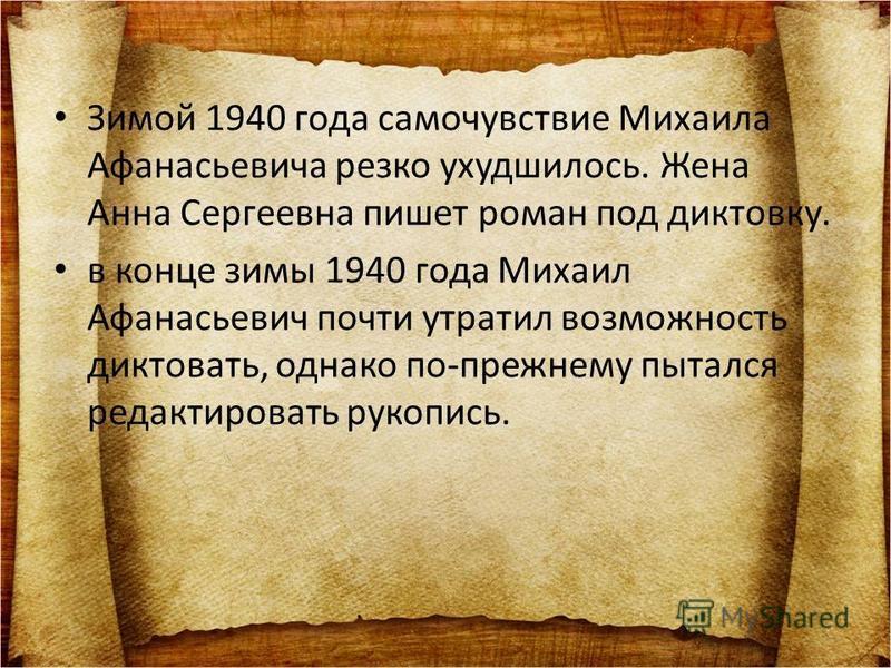 Зимой 1940 года самочувствие Михаила Афанасьевича резко ухудшилось. Жена Анна Сергеевна пишет роман под диктовку. в конце зимы 1940 года Михаил Афанасьевич почти утратил возможность диктовать, однако по-прежнему пытался редактировать рукопись.