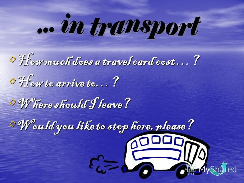 How much does a travel card cost …? How much does a travel card cost …? How to arrive to…? How to arrive to…? Where should I leave? Where should I leave? Would you like to stop here, please? Would you like to stop here, please?