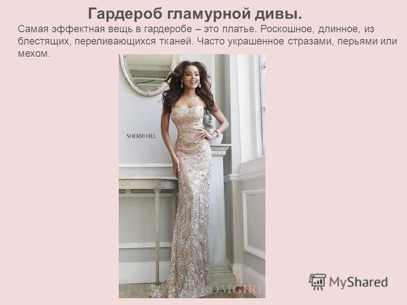 Гардероб гламурной дивы. Самая эффектная вещь в гардеробе – это платье. Роскошное, длинное, из блестящих, переливающихся тканей. Часто украшенное стразами, перьями или мехом.