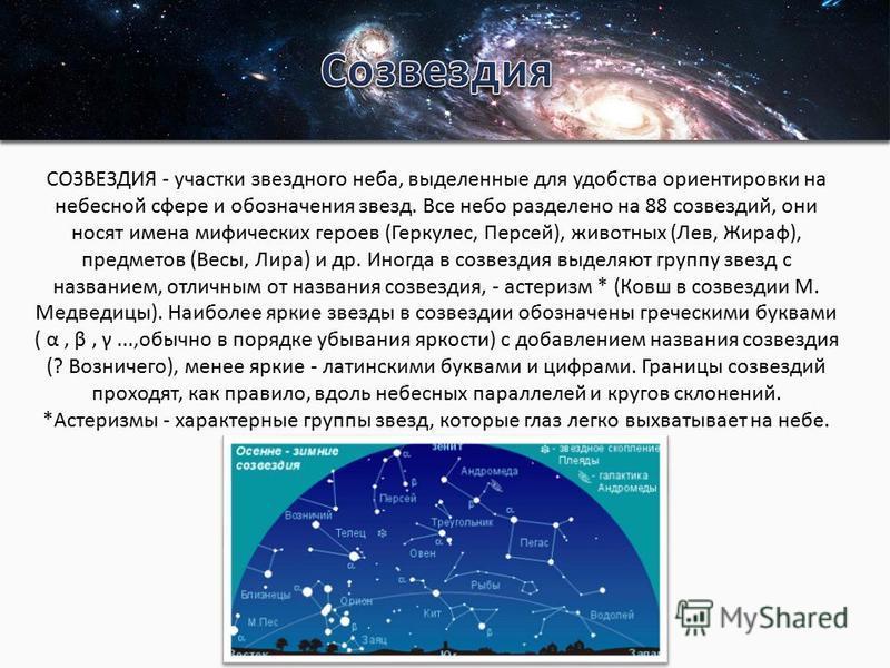СОЗВЕЗДИЯ - участки звездного неба, выделенные для удобства ориентировки на небесной сфере и обозначения звезд. Все небо разделено на 88 созвездий, они носят имена мифических героев (Геркулес, Персей), животных (Лев, Жираф), предметов (Весы, Лира) и