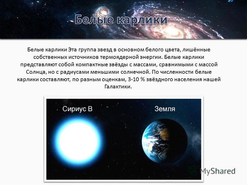 Белые карлики Эта группа звезд в основном белого цвета, лишённые собственных источников термоядерной энергии. Белые карлики представляют собой компактные звёзды с массами, сравнимыми с массой Солнца, но с радиусами меньшими солнечной. По численности