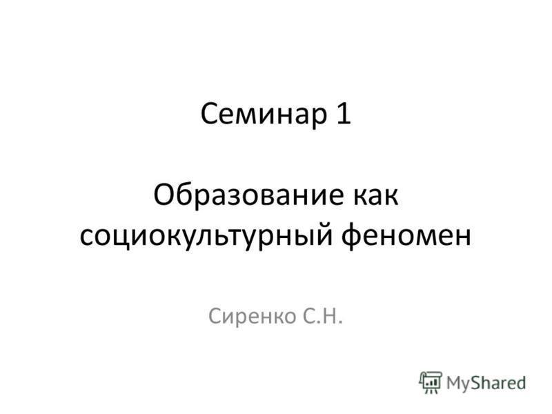 Семинар 1 Образование как социокультурный феномен Сиренко С.Н.