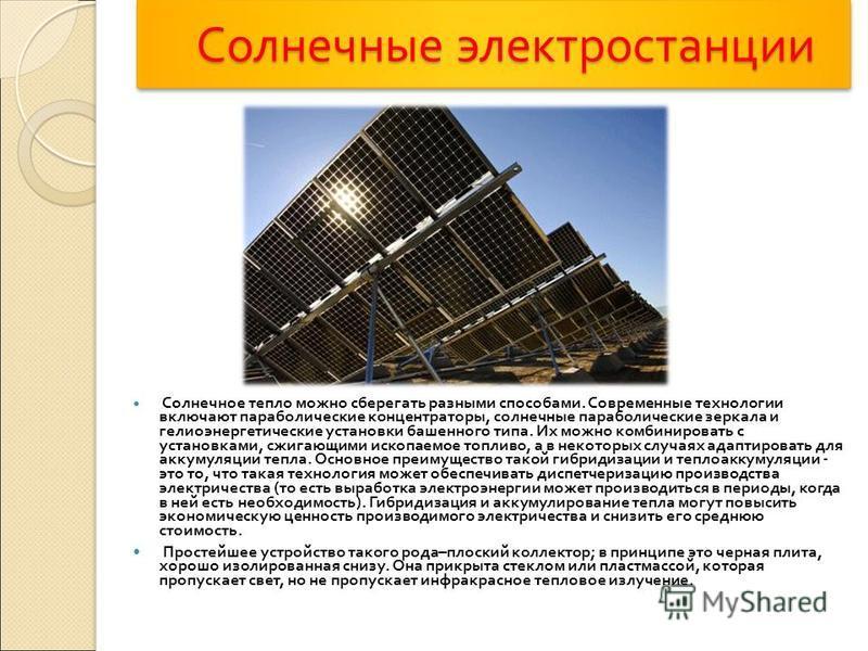 Солнечные электростанции Солнечные электростанции Солнечное тепло можно сберегать разными способами. Современные технологии включают параболические концентраторы, солнечные параболические зеркала и гелиоэнергетические установки башенного типа. Их мож