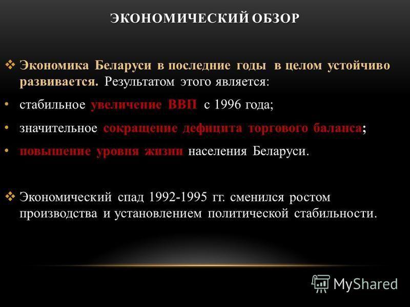 ЭКОНОМИЧЕСКИЙ ОБЗОР Экономика Беларуси в последние годы в целом устойчиво развивается. Экономика Беларуси в последние годы в целом устойчиво развивается. Результатом этого является: стабильное увеличение ВВП с 1996 года; значительное сокращение дефиц