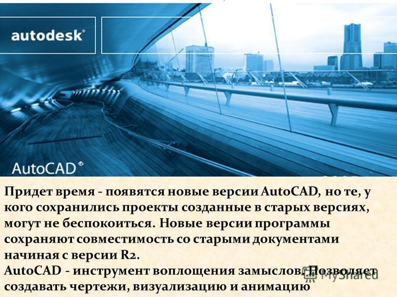 Придет время - появятся новые версии AutoCAD, но те, у кого сохранились проекты созданные в старых версиях, могут не беспокоиться. Новые версии программы сохраняют совместимость со старыми документами начиная с версии R2. AutoCAD - инструмент воплоще