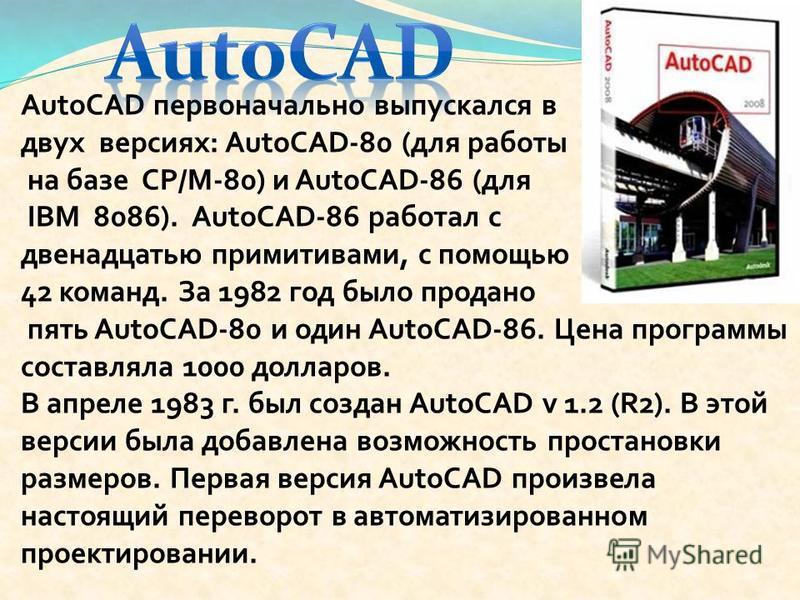 AutoCAD первоначально выпускался в двух версиях: AutoCAD-80 (для работы на базе СР/М-80) и AutoCAD-86 (для IBM 8086). AutoCAD-86 работал с двенадцатью примитивами, с помощью 42 команд. За 1982 год было продано пять AutoCAD-80 и один AutoCAD-86. Цена
