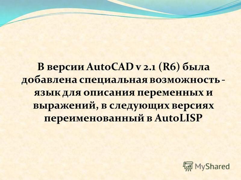 В версии AutoCAD v 2.1 (R6) была добавлена специальная возможность - язык для описания переменных и выражений, в следующих версиях переименованный в AutoLISP