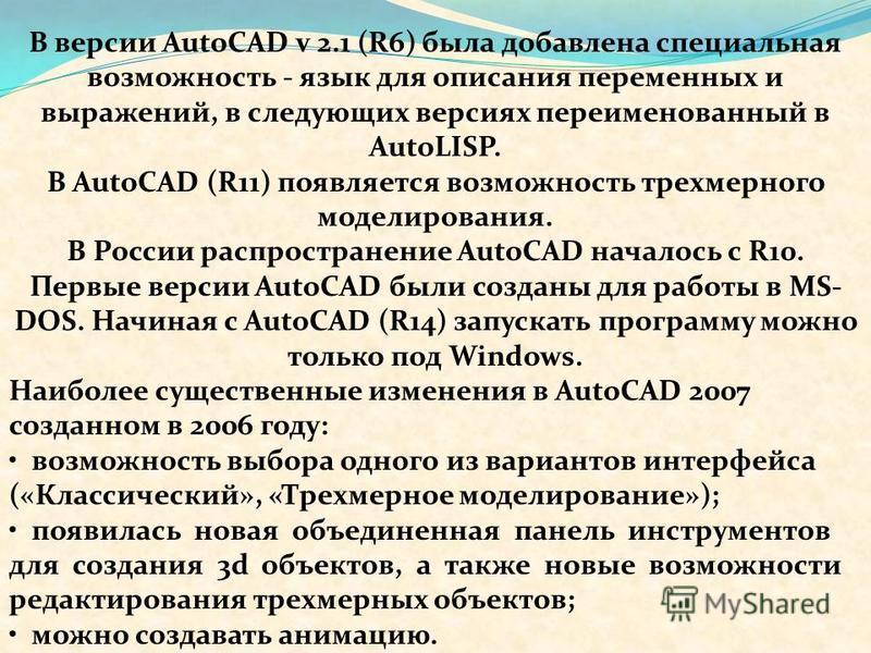 В версии AutoCAD v 2.1 (R6) была добавлена специальная возможность - язык для описания переменных и выражений, в следующих версиях переименованный в AutoLISP. В AutoCAD (R11) появляется возможность трехмерного моделирования. В России распространение