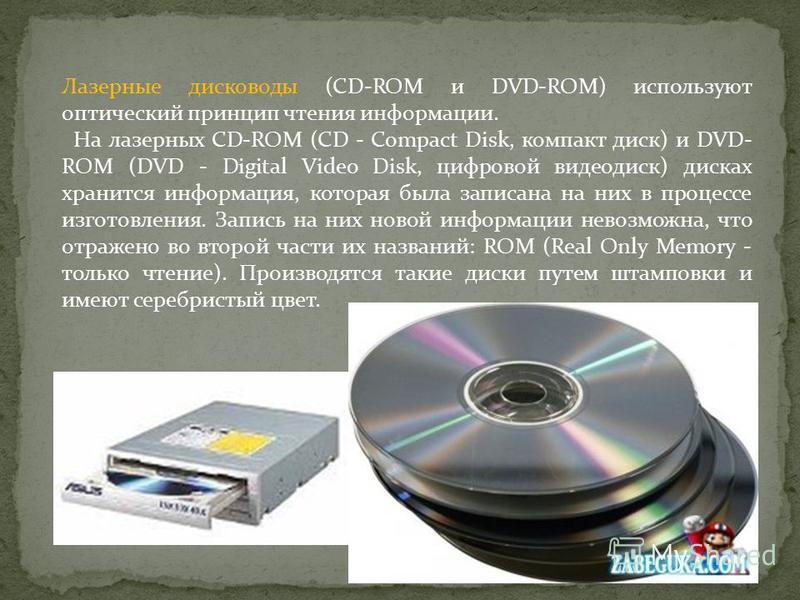 Лазерные дисководы (CD-ROM и DVD-ROM) используют оптический принцип чтения информации. На лазерных CD-ROM (CD - Compact Disk, компакт диск) и DVD- ROM (DVD - Digital Video Disk, цифровой видеодиск) дисках хранится информация, которая была записана на