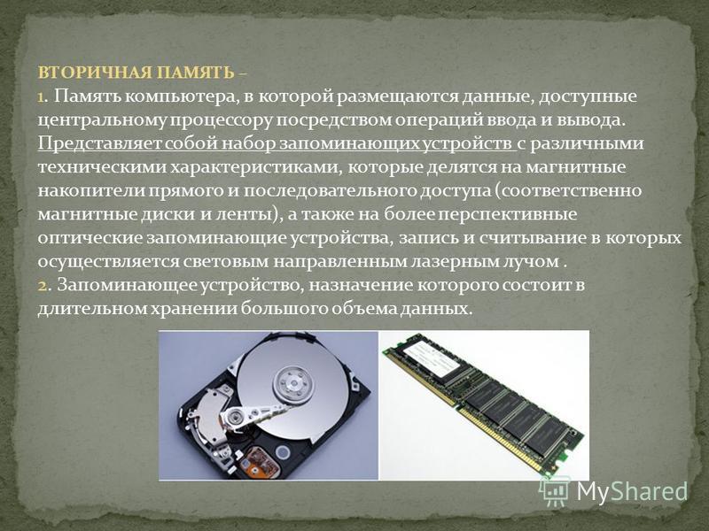 ВТОРИЧНАЯ ПАМЯТЬ – 1. Память компьютера, в которой размещаются данные, доступные центральному процессору посредством операций ввода и вывода. Представляет собой набор запоминающих устройств с различными техническими характеристиками, которые делятся