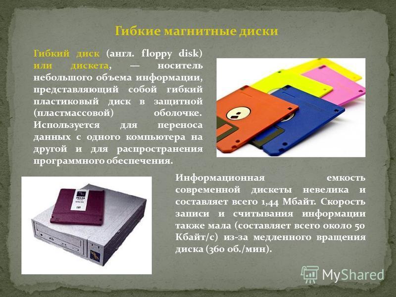 Гибкие магнитные диски Гибкий диск (англ. floppy disk) или дискета, носитель небольшого объема информации, представляющий собой гибкий пластиковый диск в защитной (пластмассовой) оболочке. Используется для переноса данных с одного компьютера на друго