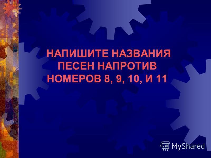 НАПИШИТЕ НАЗВАНИЯ ПЕСЕН НАПРОТИВ НОМЕРОВ 8, 9, 10, И 11