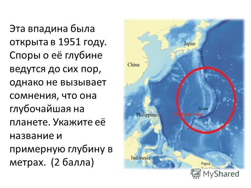 Эта впадина была открыта в 1951 году. Споры о её глубине ведутся до сих пор, однако не вызывает сомнения, что она глубочайшая на планете. Укажите её название и примерную глубину в метрах. (2 балла)