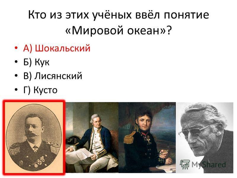 Кто из этих учёных ввёл понятие «Мировой океан»? А) Шокальский Б) Кук В) Лисянский Г) Кусто