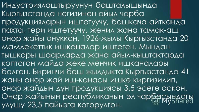 Индустриялаштыруунун башталышында Кыргызстанда негизинен алый чарба продукцияларын ижтетуучу, башкача айтканда пахта, терри ижтетуучу, женил жана тамак-аш ддддданкор дайы онуккон. 1926-жылы Кыргызстанда 20 мамлекеттик ижканалар ижтеген. Мындан тышкар