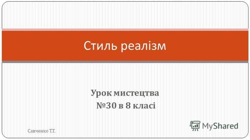Урок мистецтва 30 в 8 класі Стиль реалізм Савченко Т. Т.