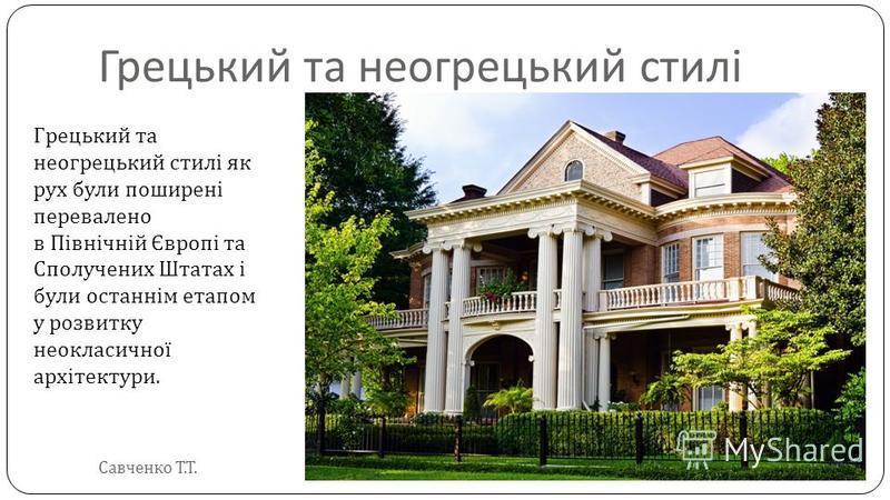 Грецький та неогрецький стилі Грецький та неогрецький стилі як рух були поширені перевалено в Північній Європі та Сполучених Штатах і були останнім етапом у розвитку неокласичної архітектури. Савченко Т. Т.
