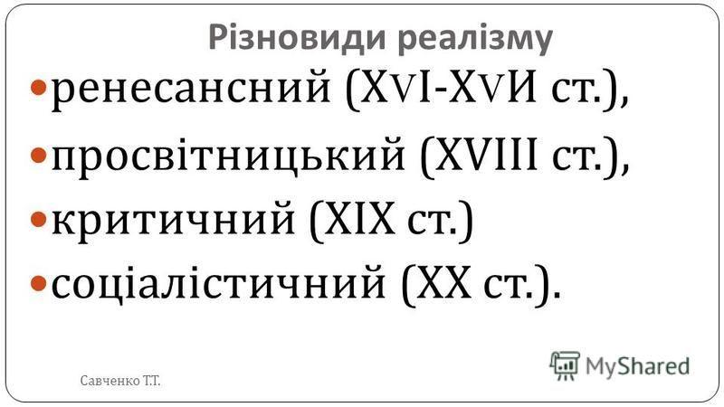Різновиди реалізму ренесансний ( Х V І - Х V И ст.), просвітницький (XVIII ст.), критичний (XIX ст.) соціалістичний (XX ст.). Савченко Т. Т.