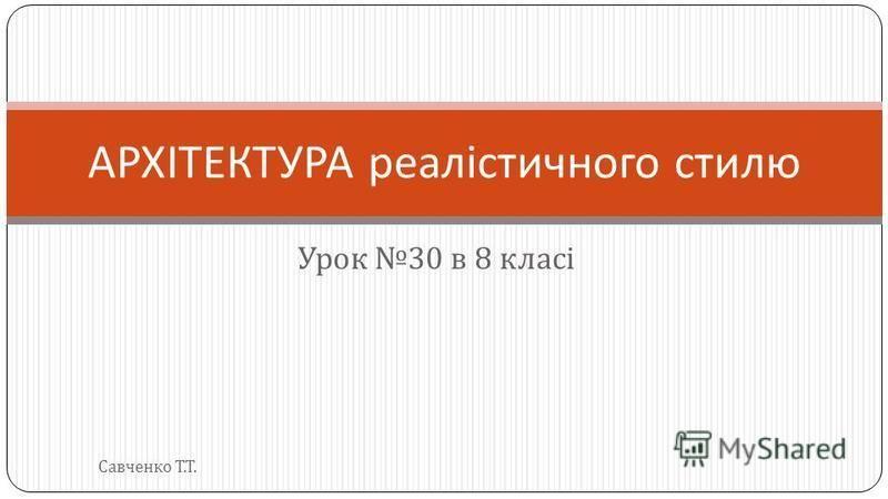 Урок 30 в 8 класі АРХІТЕКТУРА реалістичного стилю Савченко Т. Т.