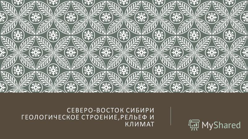 СЕВЕРО - ВОСТОК СИБИРИ ГЕОЛОГИЧЕСКОЕ СТРОЕНИЕ, РЕЛЬЕФ И КЛИМАТ