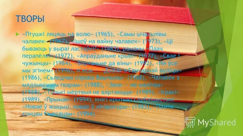 ТВОРЫ «Птушкі ляцяць на волю» (1965), «Самы шчасьлівы чалавек» (1967), «Ішоў на войну чалавек» (1973), «Ці бываюць у выраі ластаўкі?» (1983), романы «Плач перапёлкі» (1972), «Апраўданьне крыві» (1977), «Свае і чужынцы» (1984), «Вяртаньне да віны» (19