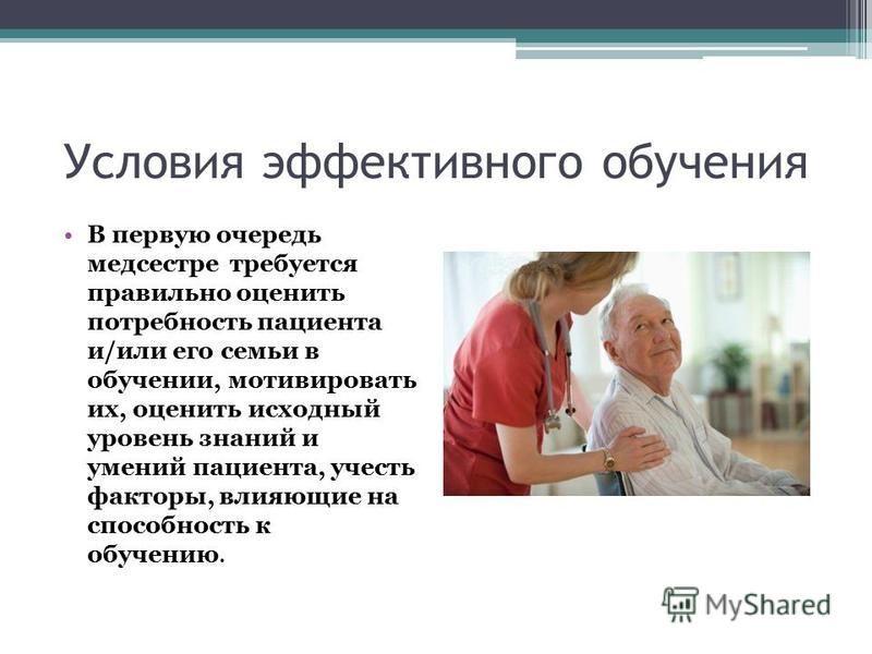 Условия эффективного обучения В первую очередь медсестре требуется правильно оценить потребность пациента и/или его семьи в обучении, мотивировать их, оценить исходный уровень знаний и умений пациента, учесть факторы, влияющие на способность к обучен