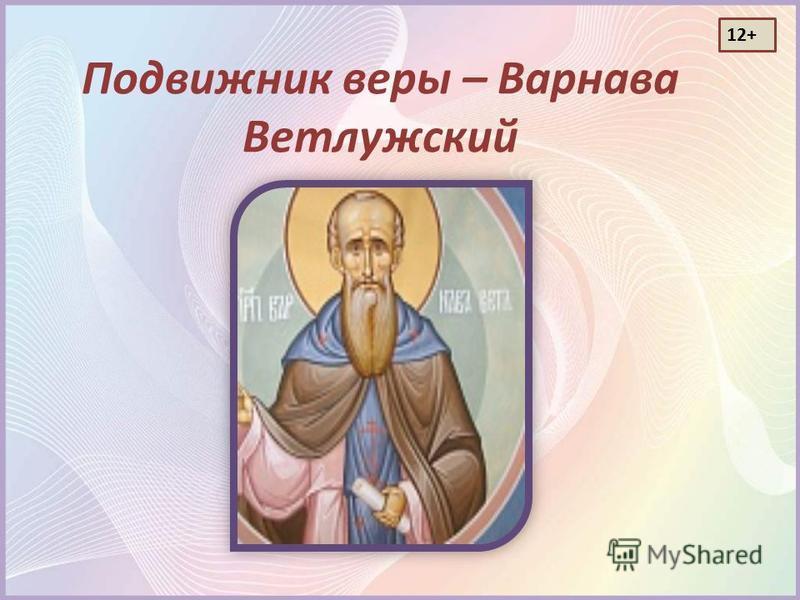Подвижник веры – Варнава Ветлужский 12+