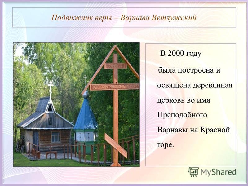 Подвижник веры – Варнава Ветлужский В 2000 году была построена и освящена деревянная церковь во имя Преподобного Варнавы на Красной горе.