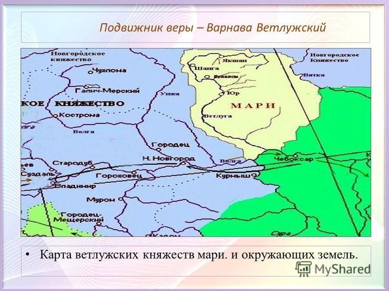 Подвижник веры – Варнава Ветлужский Карта ветлужских княжеств мари. и окружающих земель.