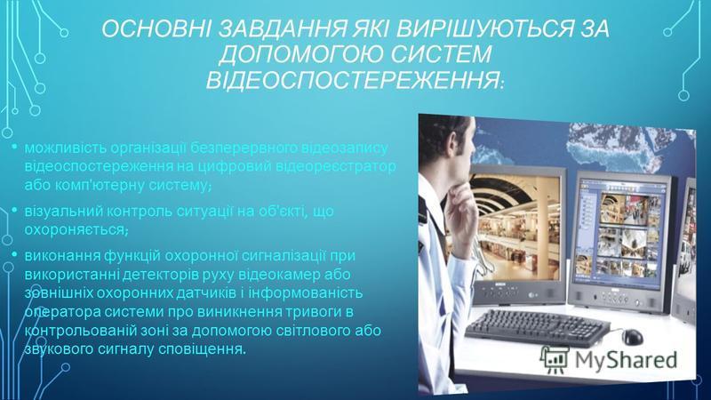 ОСНОВНІ ЗАВДАННЯ ЯКІ ВИРІШУЮТЬСЯ ЗА ДОПОМОГОЮ СИСТЕМ ВІДЕОСПОСТЕРЕЖЕННЯ : можливість організації безперервного відеозапису відеоспостереження на цифровий відеореєстратор або комп ' ютерну систему ; візуальний контроль ситуації на об ' єкті, що охорон