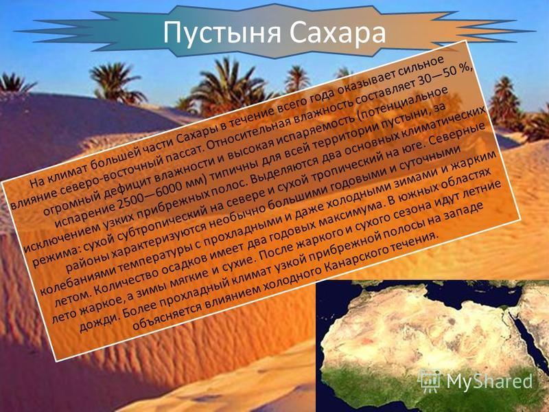 Пустыня Сахара На климат большей части Сахары в течение всего года оказывает сильное влияние северо-восточный пассат. Относительная влажность составляет 3050 %, огромный дефицит влажности и высокая испаряемость (потенциальное испарение 25006000 мм) т