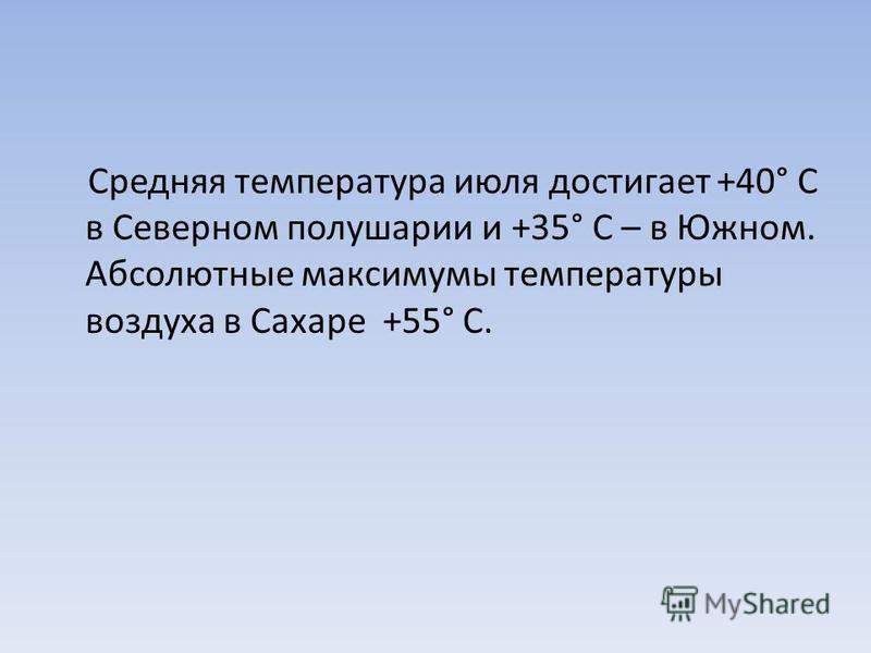 Средняя температура июля достигает +40° С в Северном полушарии и +35° С – в Южном. Абсолютные максимумы температуры воздуха в Сахаре +55° С.